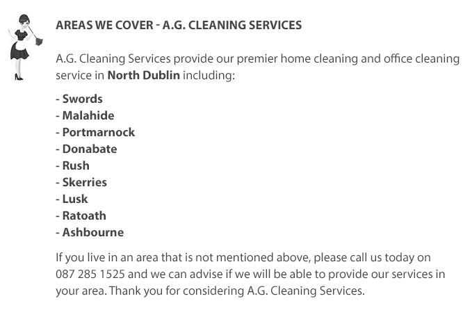 A.G. Cleaning Services A.G. Cleaning Services provide our premier home cleaning and office cleaning service in North Dublin including Swords, Malahide, Portmarnock and Donabate and Ratoath and Ashbourne. If you live in an area that is not mentioned above, please call us today on 0872851525 and we can advise if we will be able to provide our Home and Office Cleaning Services in your area. Thank you for considering A.G. Cleaning Services in North Dublin. We can clean your home in all areas of North Dublin including the Swords Area.